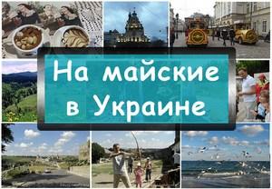 Где отдохнуть и куда поехать на майские выходные в Украине 2017: разные идеи и обмен опытом